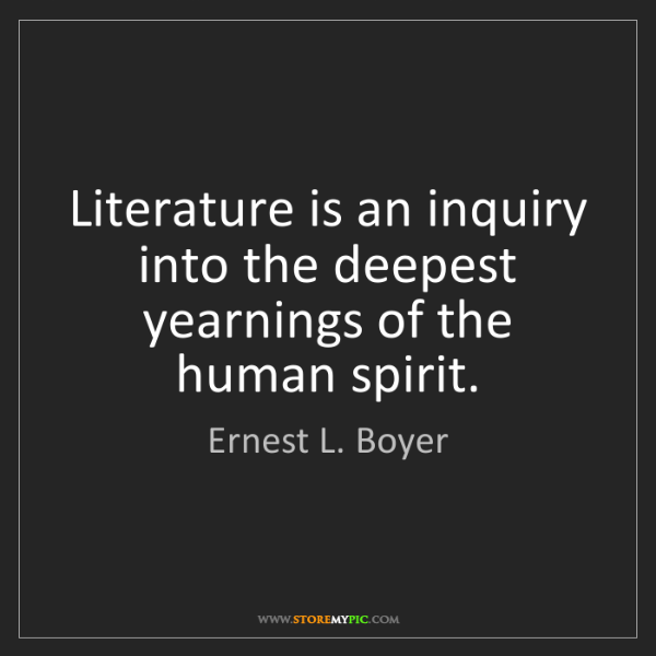 Ernest L. Boyer: Literature is an inquiry into the deepest yearnings of...