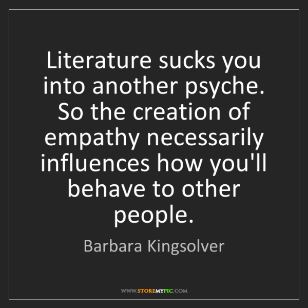 Barbara Kingsolver: Literature sucks you into another psyche. So the creation...