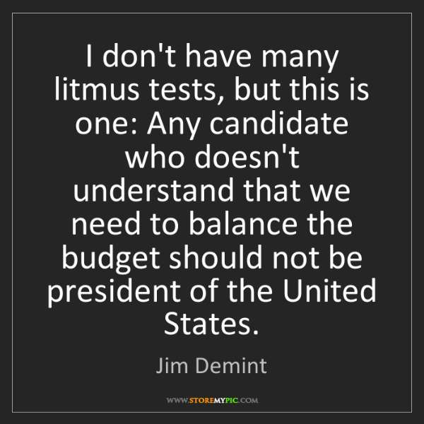 Jim Demint: I don't have many litmus tests, but this is one: Any...