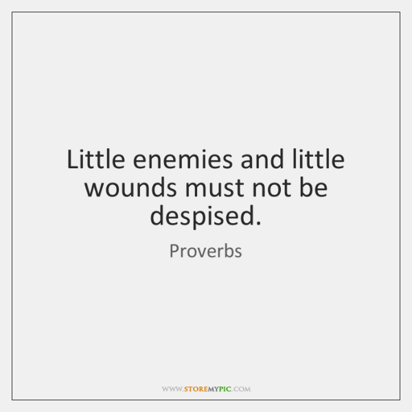 Little enemies and little wounds must not be despised.