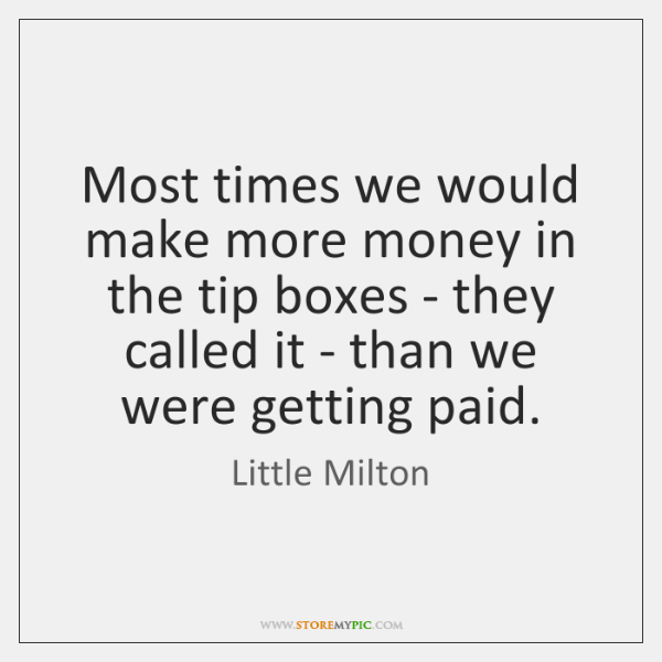 Most times we would make more money in the tip boxes - ...