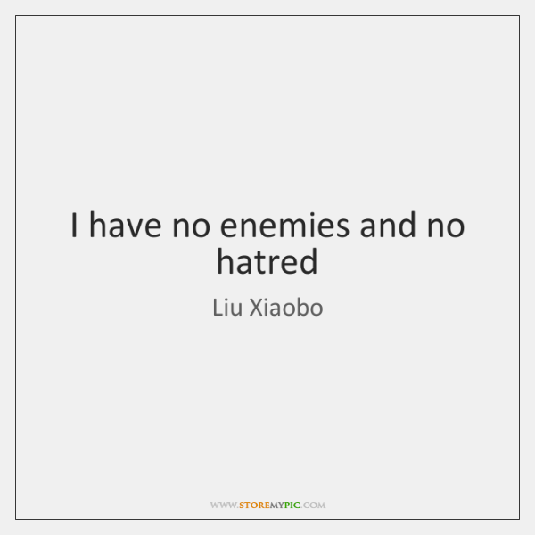 I have no enemies and no hatred