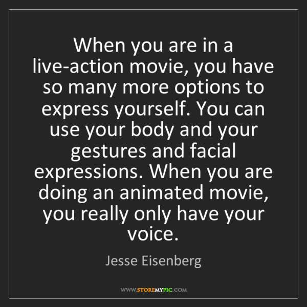 Jesse Eisenberg: When you are in a live-action movie, you have so many...