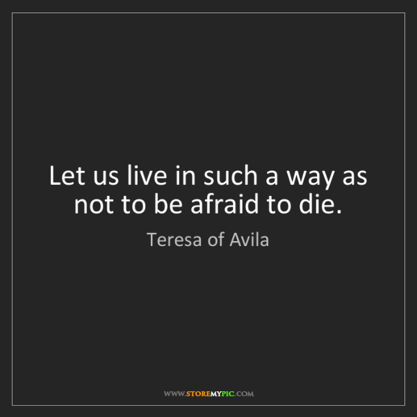 Teresa of Avila: Let us live in such a way as not to be afraid to die.