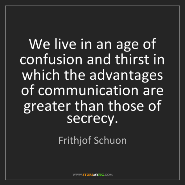 Frithjof Schuon: We live in an age of confusion and thirst in which the...