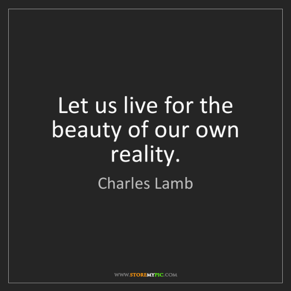 Charles Lamb: Let us live for the beauty of our own reality.