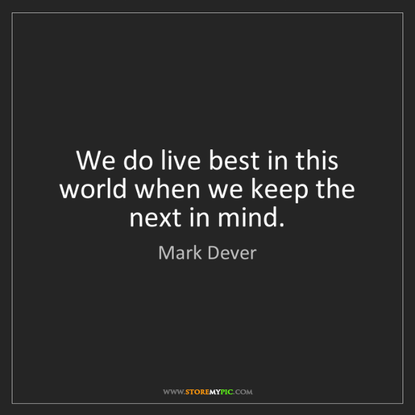 Mark Dever: We do live best in this world when we keep the next in...