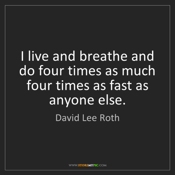 David Lee Roth: I live and breathe and do four times as much four times...