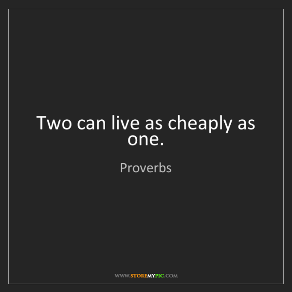 Proverbs: Two can live as cheaply as one.