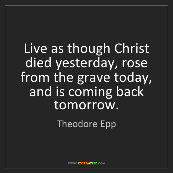 Theodore Epp: Live as though Christ died yesterday, rose from the grave...