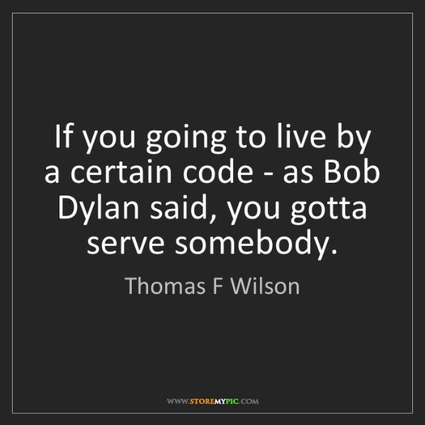 Thomas F Wilson: If you going to live by a certain code - as Bob Dylan...