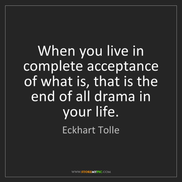 Eckhart Tolle: When you live in complete acceptance of what is, that...