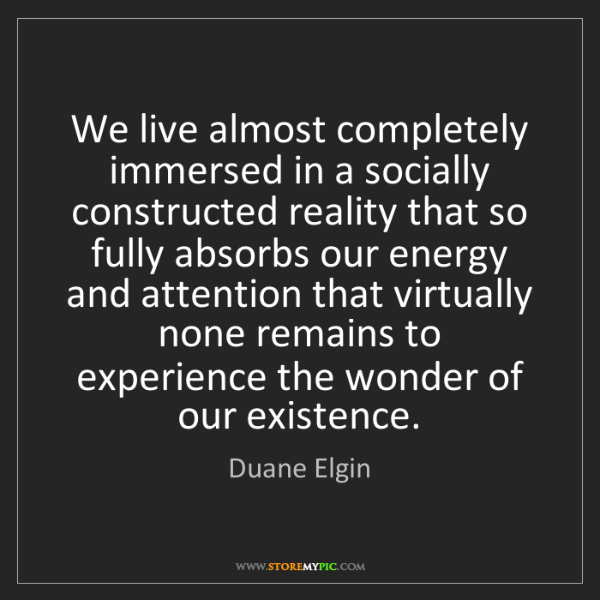 Duane Elgin: We live almost completely immersed in a socially constructed...