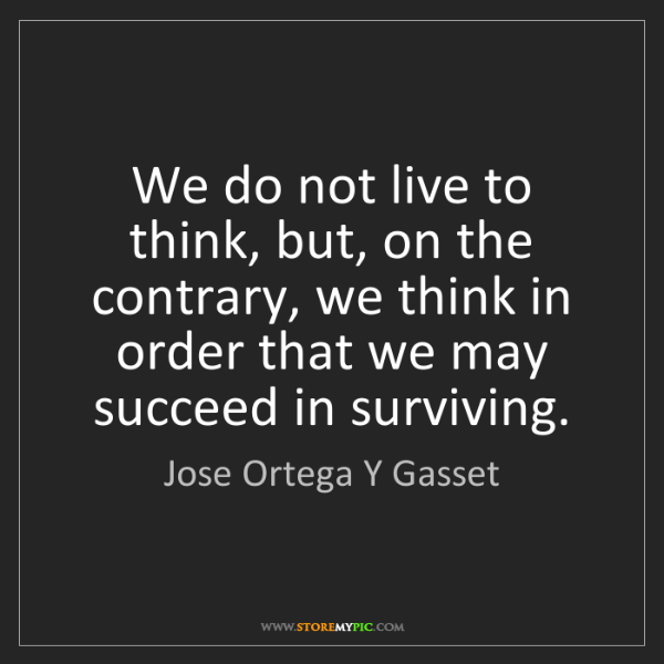 Jose Ortega Y Gasset: We do not live to think, but, on the contrary, we think...