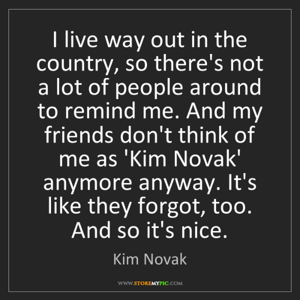Kim Novak: I live way out in the country, so there's not a lot of...