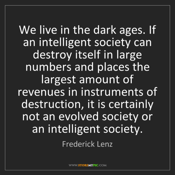 Frederick Lenz: We live in the dark ages. If an intelligent society can...
