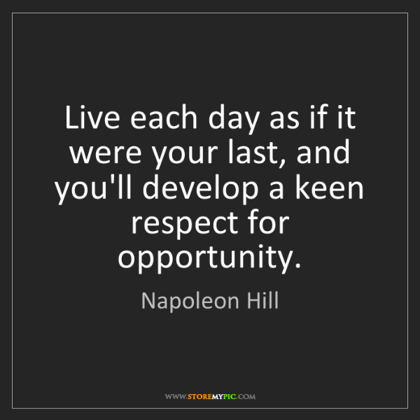 Napoleon Hill: Live each day as if it were your last, and you'll develop...