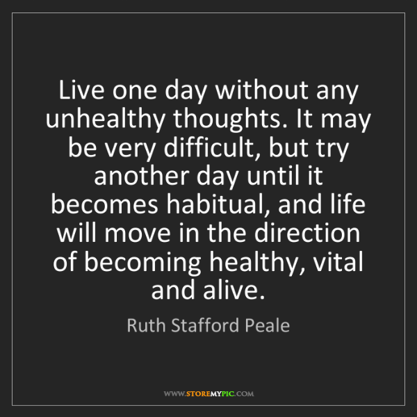 Ruth Stafford Peale: Live one day without any unhealthy thoughts. It may be...