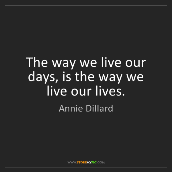Annie Dillard: The way we live our days, is the way we live our lives.