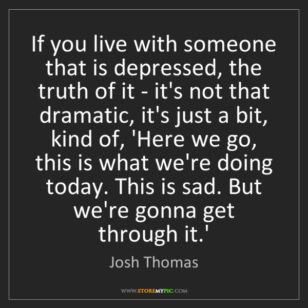 Josh Thomas: If you live with someone that is depressed, the truth...