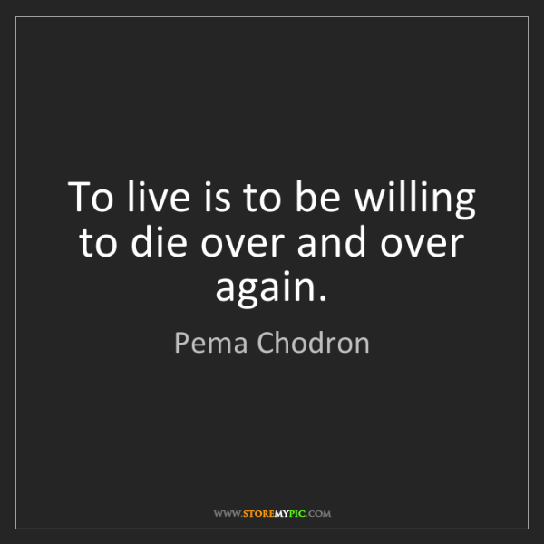 Pema Chodron: To live is to be willing to die over and over again.