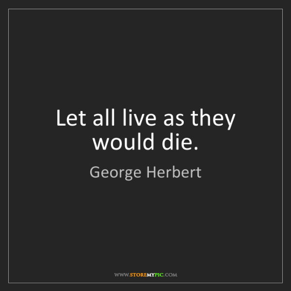 George Herbert: Let all live as they would die.