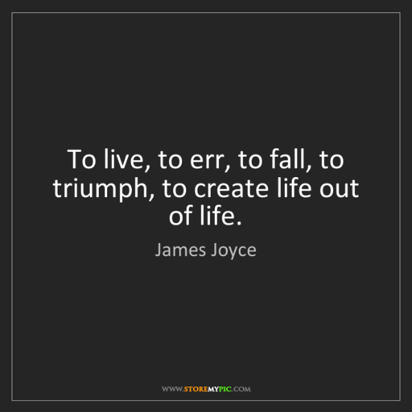 James Joyce: To live, to err, to fall, to triumph, to create life...