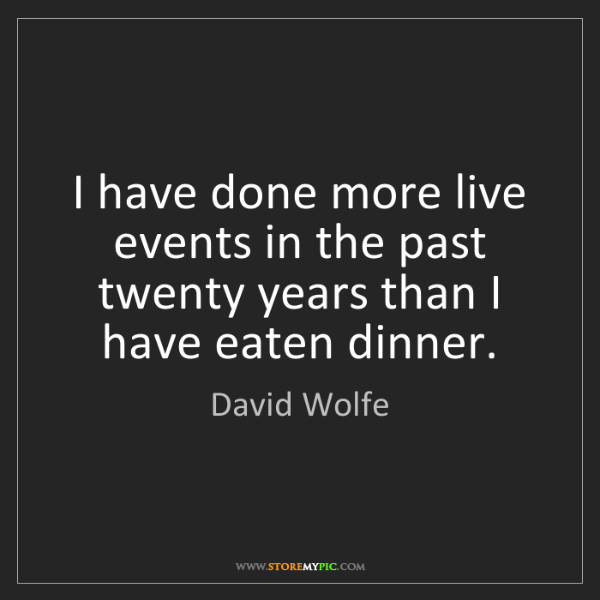 David Wolfe: I have done more live events in the past twenty years...