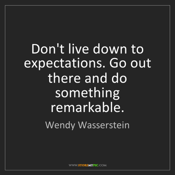 Wendy Wasserstein: Don't live down to expectations. Go out there and do...