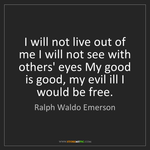 Ralph Waldo Emerson: I will not live out of me I will not see with others'...