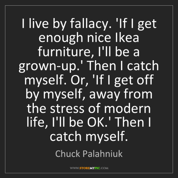 Chuck Palahniuk: I live by fallacy. 'If I get enough nice Ikea furniture,...