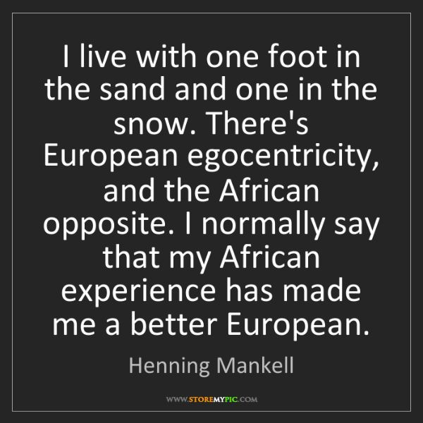 Henning Mankell: I live with one foot in the sand and one in the snow....