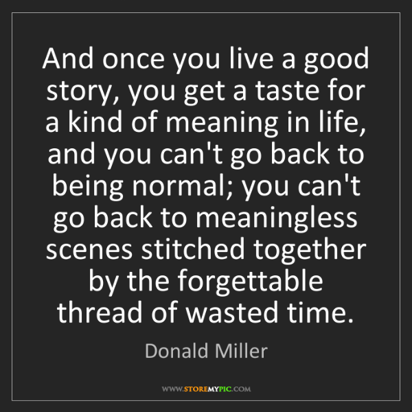 Donald Miller: And once you live a good story, you get a taste for a...