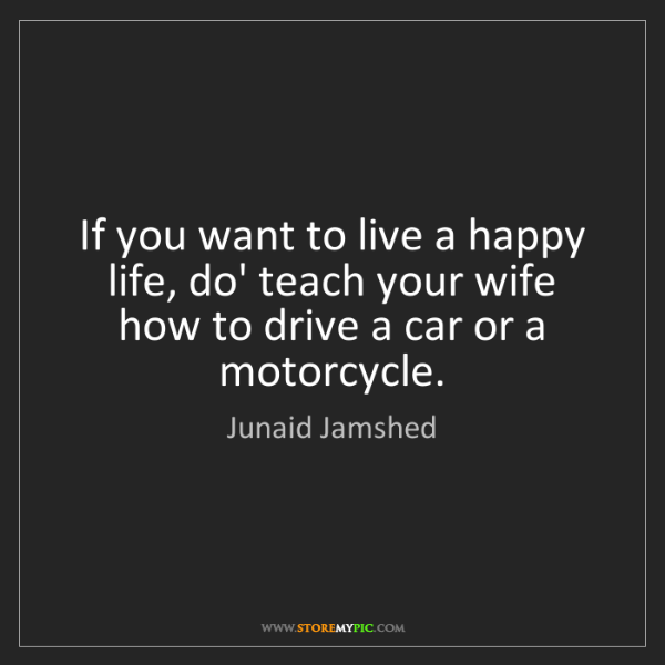 Junaid Jamshed: If you want to live a happy life, do' teach your wife...