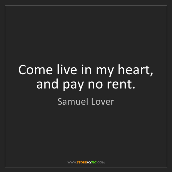 Samuel Lover: Come live in my heart, and pay no rent.