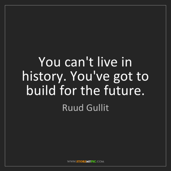 Ruud Gullit: You can't live in history. You've got to build for the...