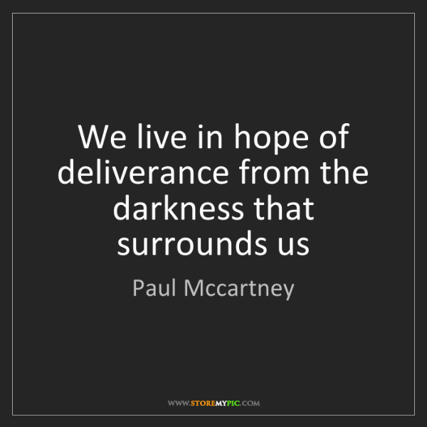Paul Mccartney: We live in hope of deliverance from the darkness that...