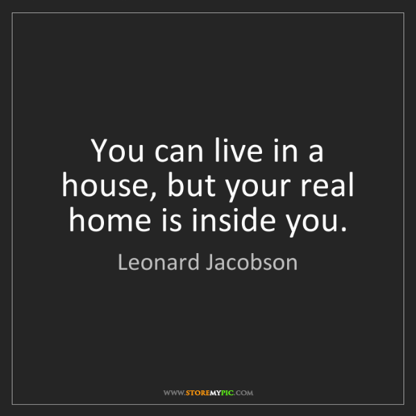 Leonard Jacobson: You can live in a house, but your real home is inside...