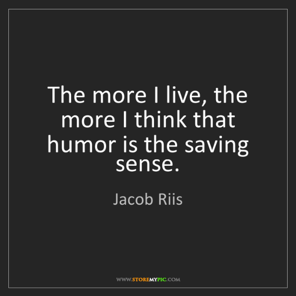 Jacob Riis: The more I live, the more I think that humor is the saving...