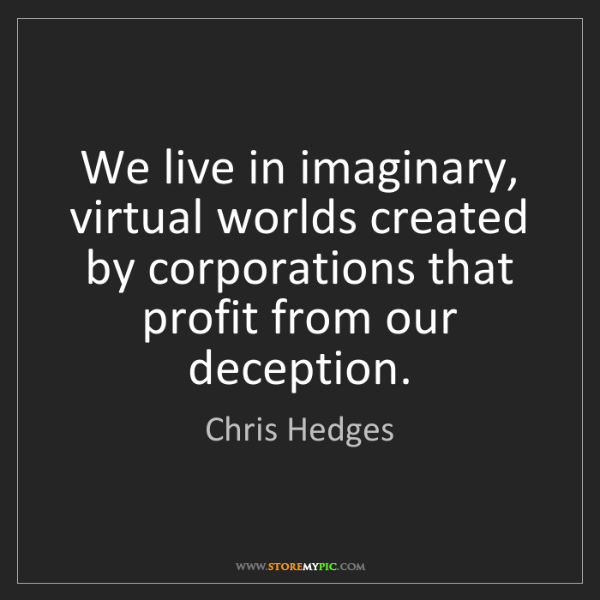 Chris Hedges: We live in imaginary, virtual worlds created by corporations...