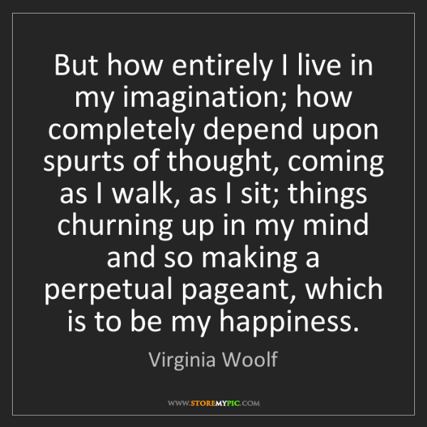 Virginia Woolf: But how entirely I live in my imagination; how completely...