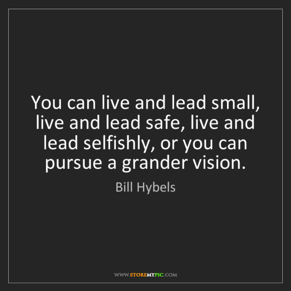 Bill Hybels: You can live and lead small, live and lead safe, live...