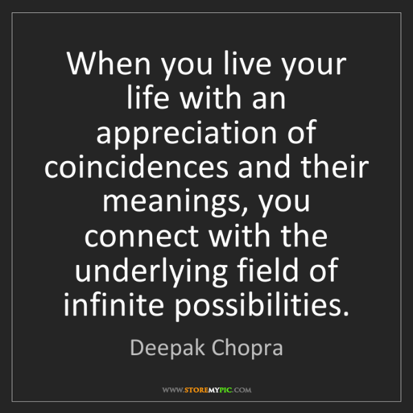 Deepak Chopra: When you live your life with an appreciation of coincidences...