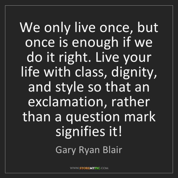 Gary Ryan Blair: We only live once, but once is enough if we do it right....