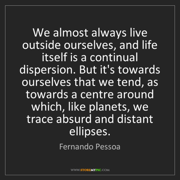 Fernando Pessoa: We almost always live outside ourselves, and life itself...