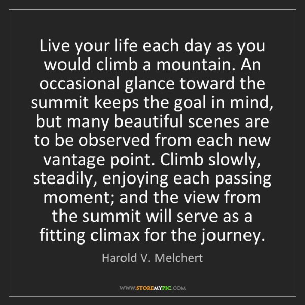Harold V. Melchert: Live your life each day as you would climb a mountain....