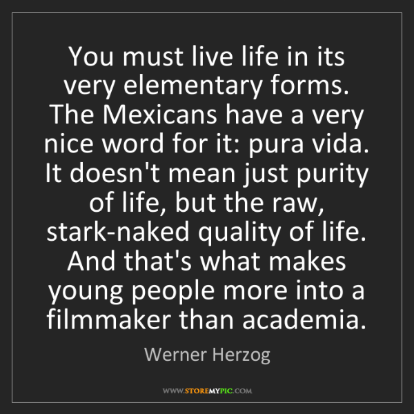 Werner Herzog: You must live life in its very elementary forms. The...