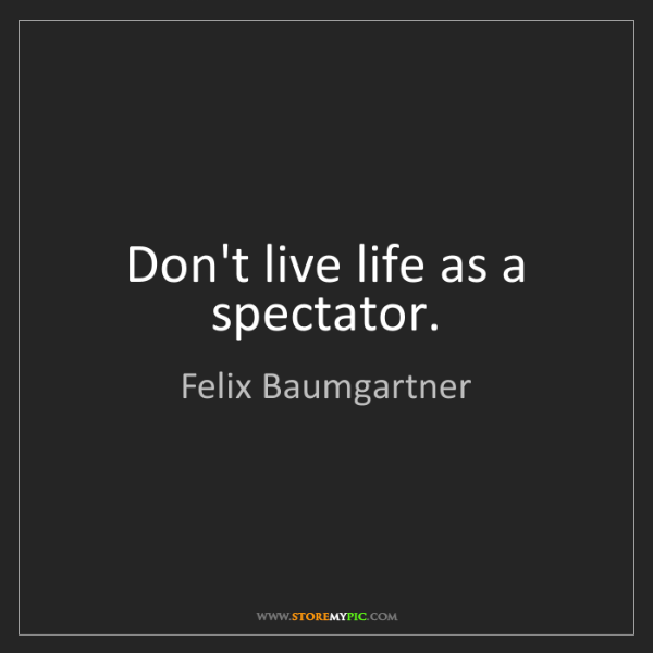 Felix Baumgartner: Don't live life as a spectator.