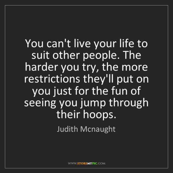 Judith Mcnaught: You can't live your life to suit other people. The harder...