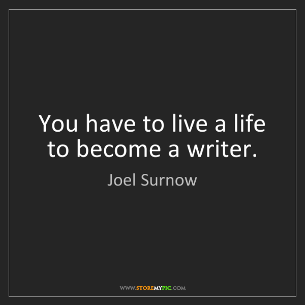 Joel Surnow: You have to live a life to become a writer.